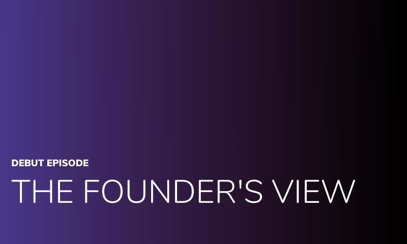 The Founder's View Series – Episode 1